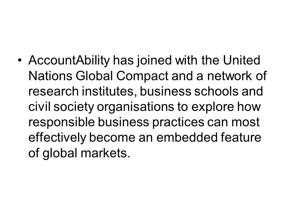AccountAbility has joined with the United Nations Global Compact and a network of research institutes, business schools and civil society organisations to explore how responsible business practices can most effectively become an embedded feature of global markets.