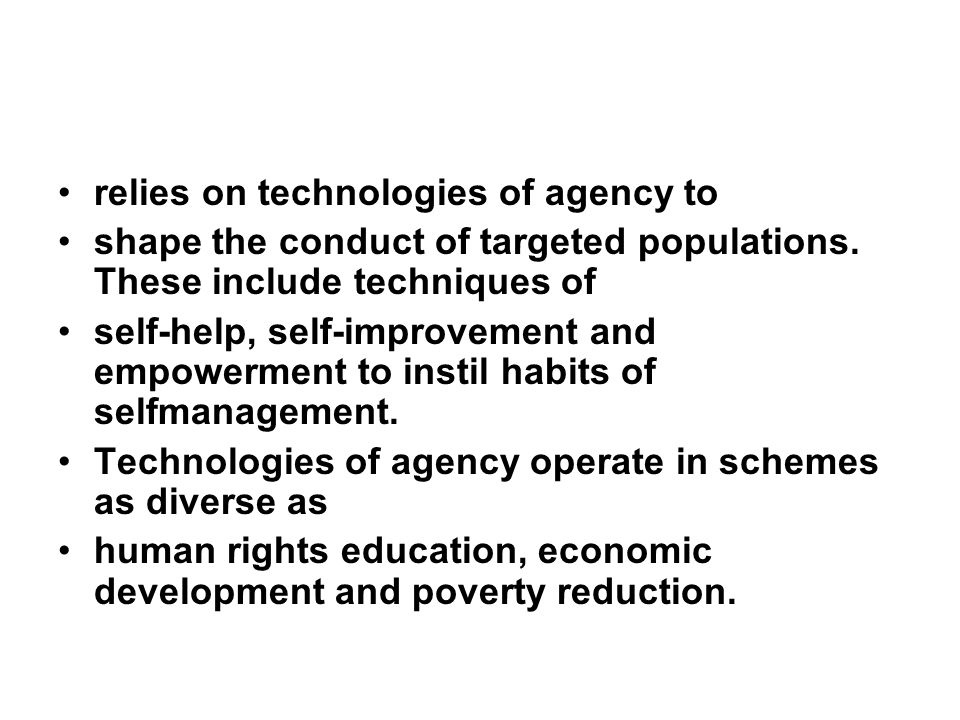 relies on technologies of agency to shape the conduct of targeted populations.