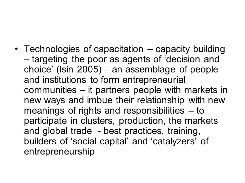 Technologies of capacitation – capacity building – targeting the poor as agents of decision and choice (Isin 2005) – an assemblage of people and institutions to form entrepreneurial communities – it partners people with markets in new ways and imbue their relationship with new meanings of rights and responsibilities – to participate in clusters, production, the markets and global trade - best practices, training, builders of social capital and catalyzers of entrepreneurship
