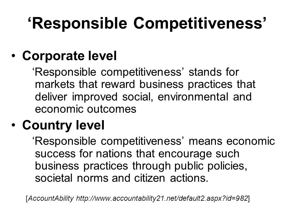 Responsible Competitiveness Corporate level Responsible competitiveness stands for markets that reward business practices that deliver improved social, environmental and economic outcomes Country level Responsible competitiveness means economic success for nations that encourage such business practices through public policies, societal norms and citizen actions.