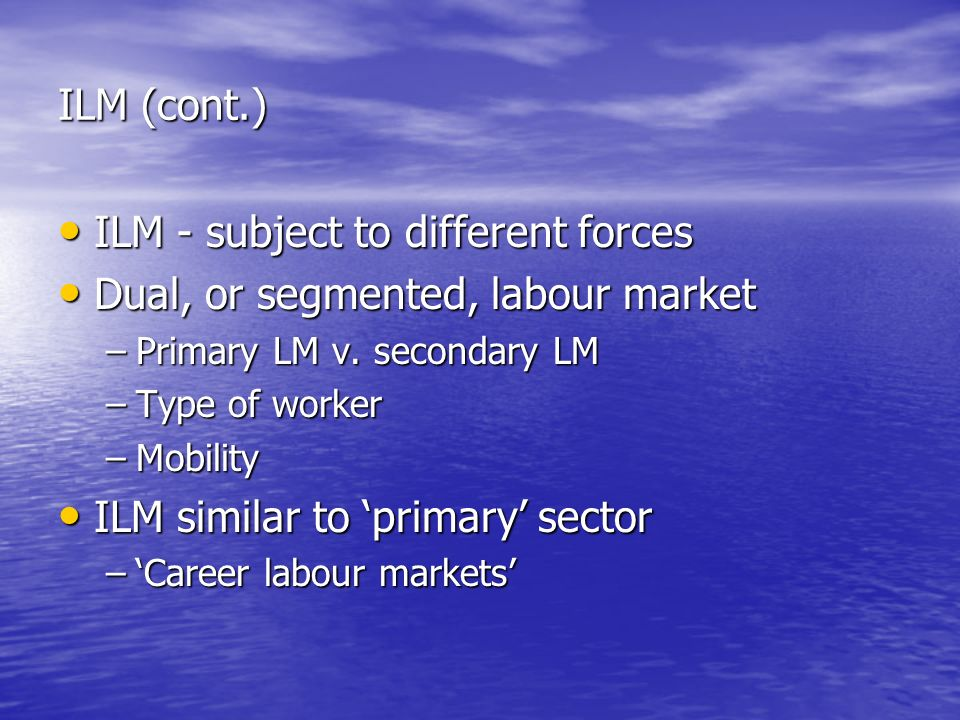 ILM (cont.) ILM - subject to different forces ILM - subject to different forces Dual, or segmented, labour market Dual, or segmented, labour market –Primary LM v.