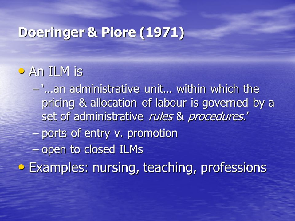 Doeringer & Piore (1971) An ILM is An ILM is –…an administrative unit… within which the pricing & allocation of labour is governed by a set of administrative rules & procedures.