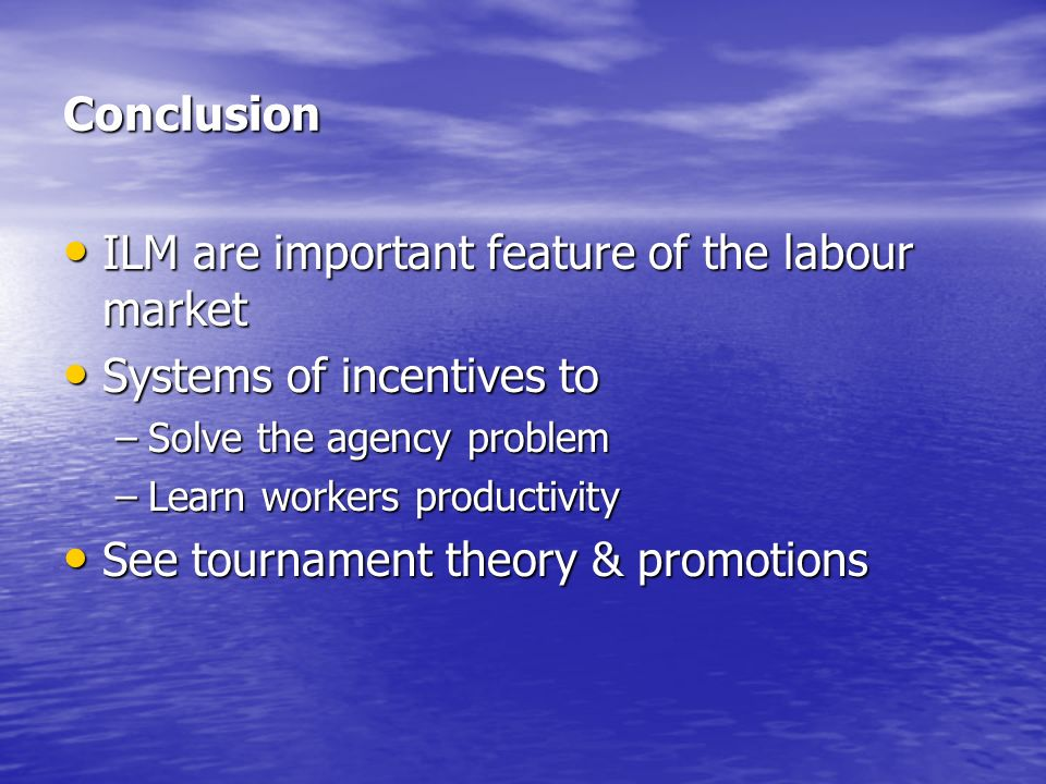 Conclusion ILM are important feature of the labour market ILM are important feature of the labour market Systems of incentives to Systems of incentive