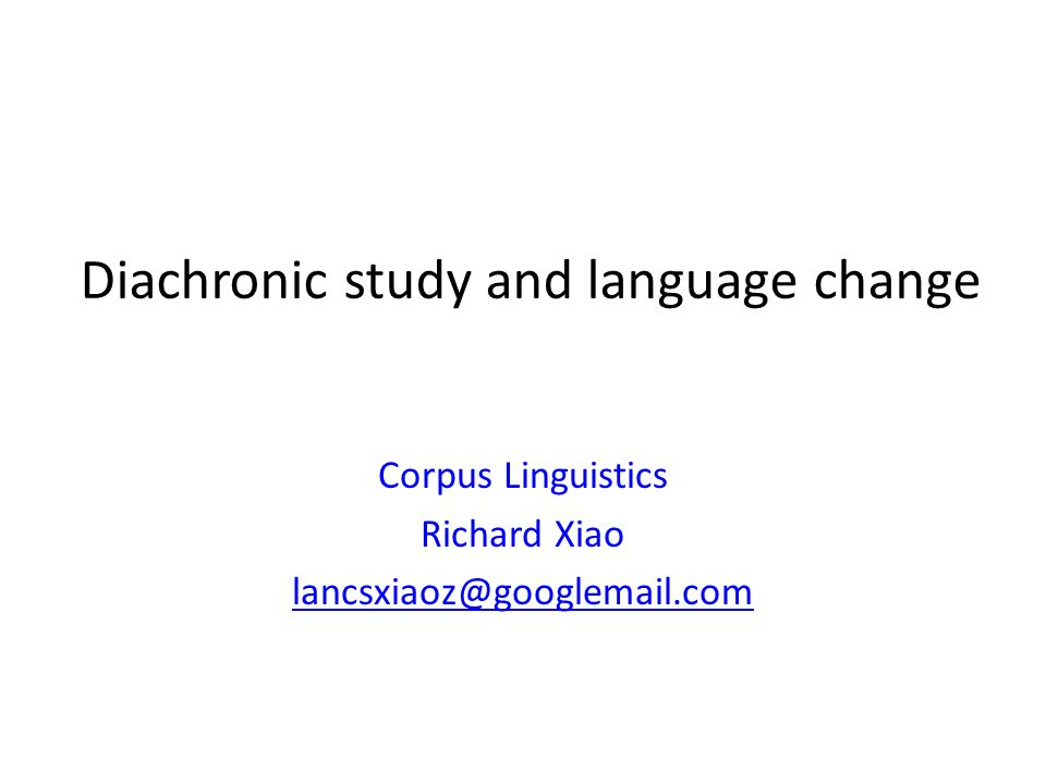 Diachronic study and language change Corpus Linguistics Richard Xiao lancsxiaoz@googlemail.com