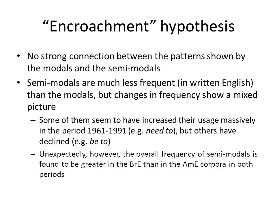 Encroachment hypothesis No strong connection between the patterns shown by the modals and the semi-modals Semi-modals are much less frequent (in writt
