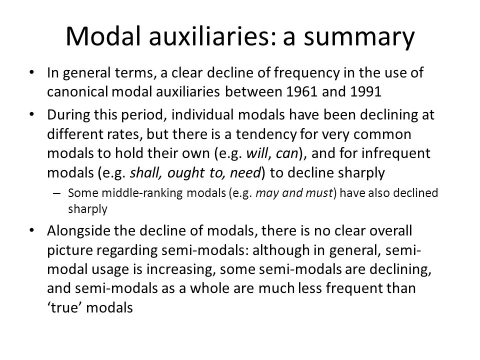Modal auxiliaries: a summary In general terms, a clear decline of frequency in the use of canonical modal auxiliaries between 1961 and 1991 During thi