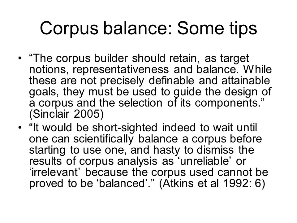 Corpus balance: Some tips The corpus builder should retain, as target notions, representativeness and balance. While these are not precisely definable