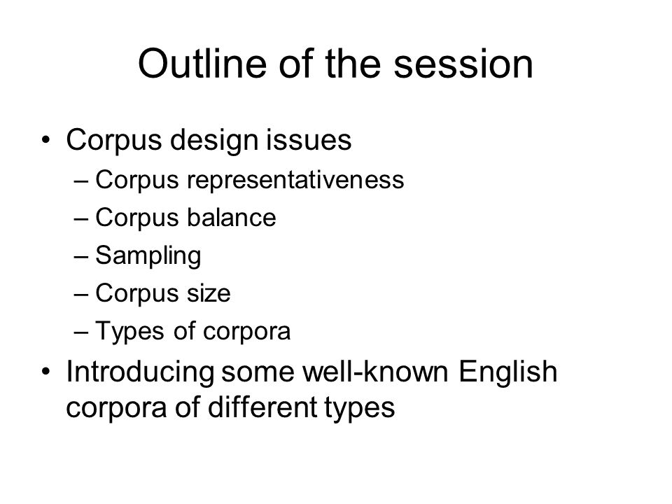 Outline of the session Corpus design issues –Corpus representativeness –Corpus balance –Sampling –Corpus size –Types of corpora Introducing some well-