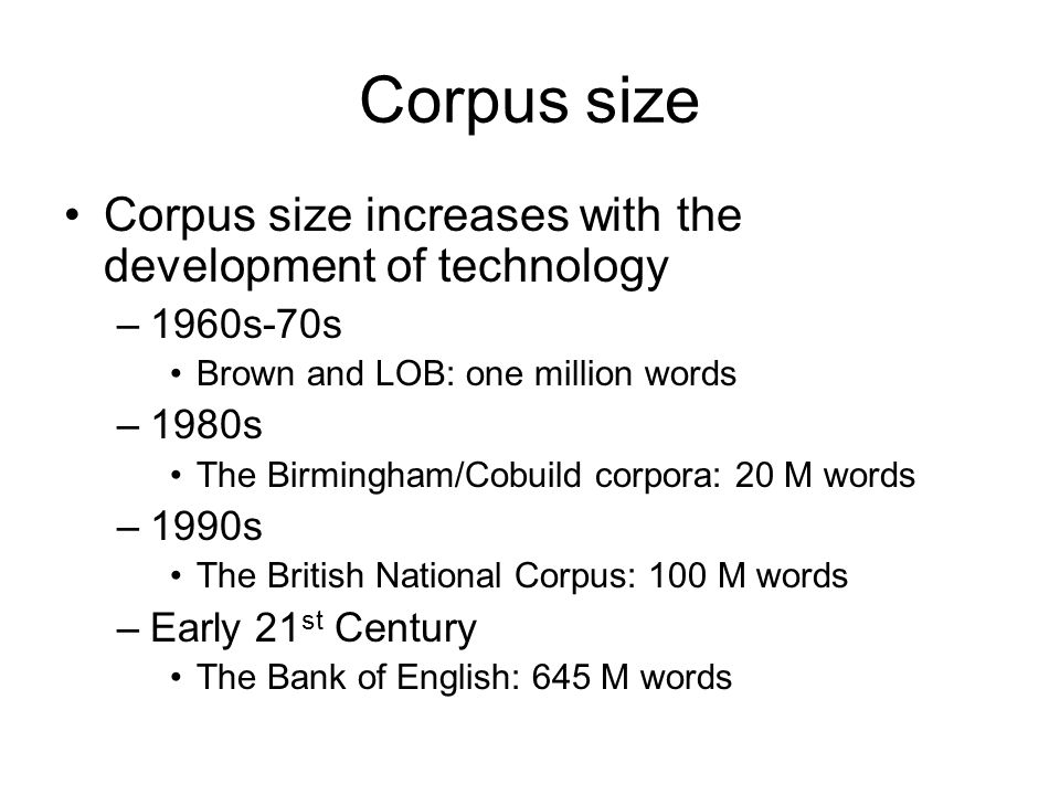 Corpus size Corpus size increases with the development of technology –1960s-70s Brown and LOB: one million words –1980s The Birmingham/Cobuild corpora