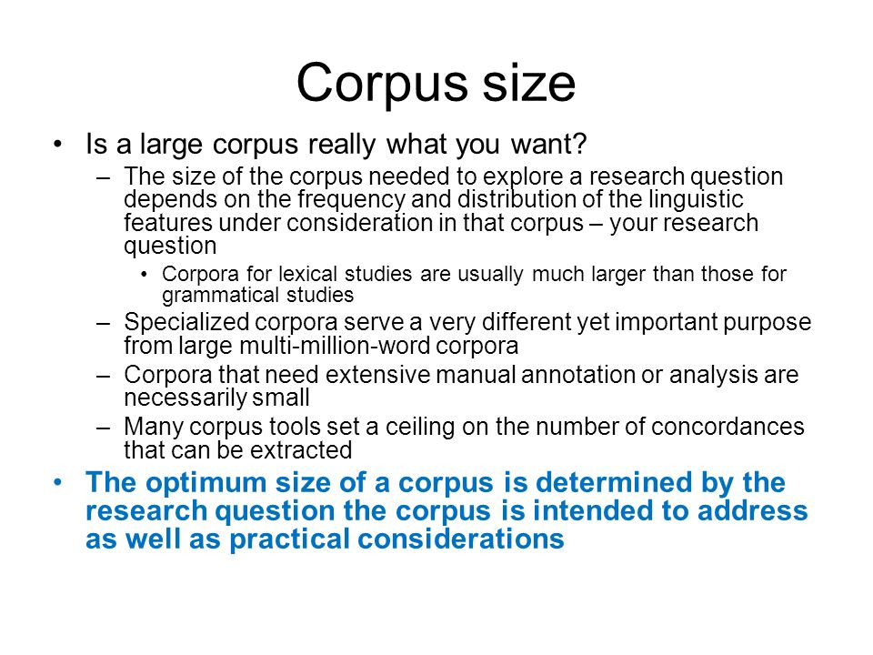 Corpus size Is a large corpus really what you want? –The size of the corpus needed to explore a research question depends on the frequency and distrib