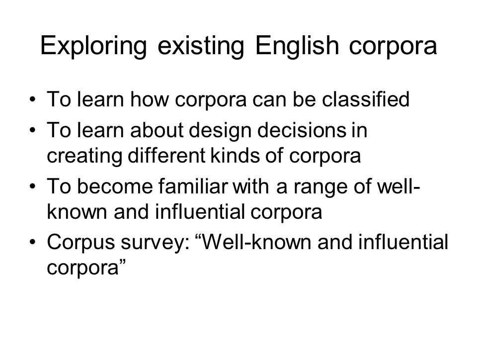 Exploring existing English corpora To learn how corpora can be classified To learn about design decisions in creating different kinds of corpora To be