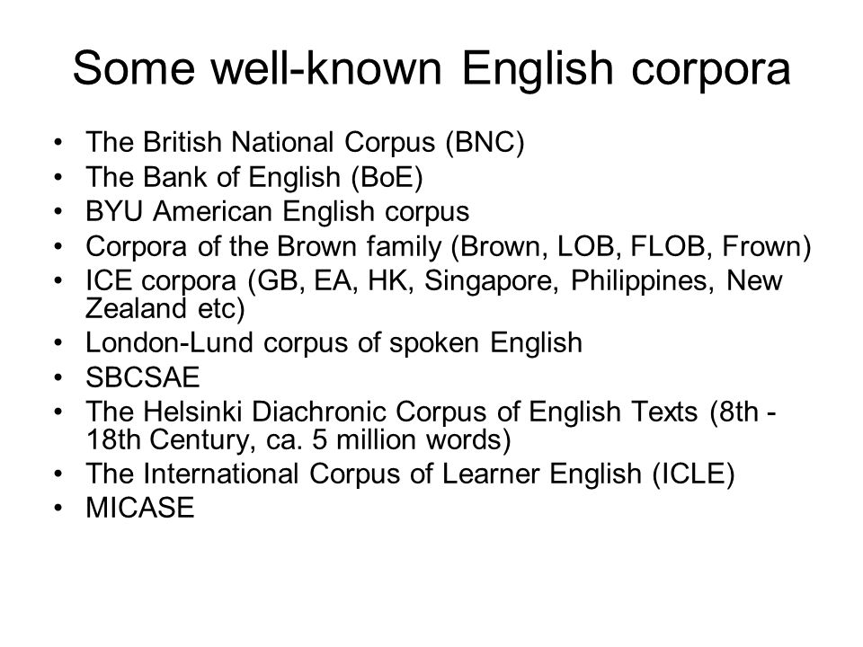 Some well-known English corpora The British National Corpus (BNC) The Bank of English (BoE) BYU American English corpus Corpora of the Brown family (B