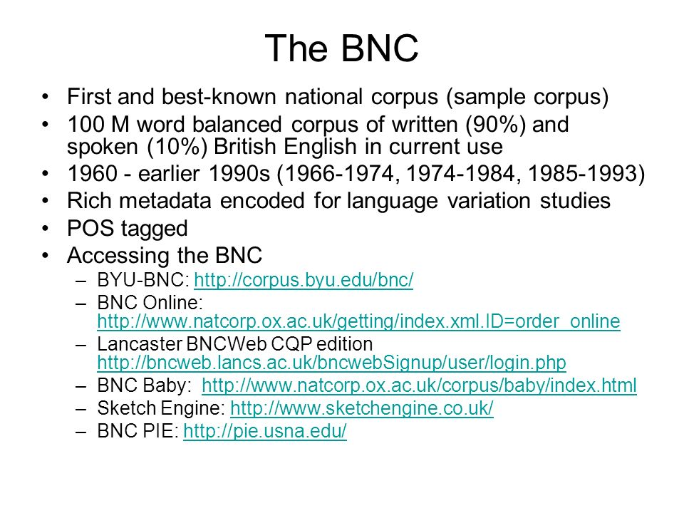 The BNC First and best-known national corpus (sample corpus) 100 M word balanced corpus of written (90%) and spoken (10%) British English in current u