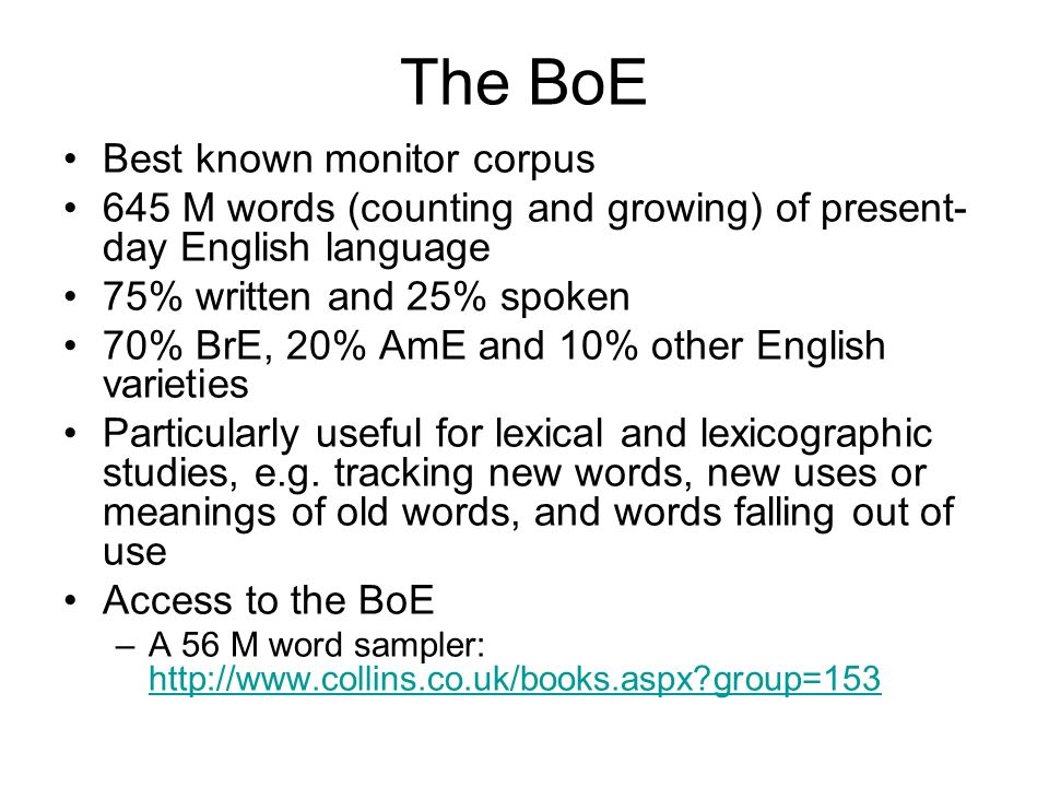 The BoE Best known monitor corpus 645 M words (counting and growing) of present- day English language 75% written and 25% spoken 70% BrE, 20% AmE and