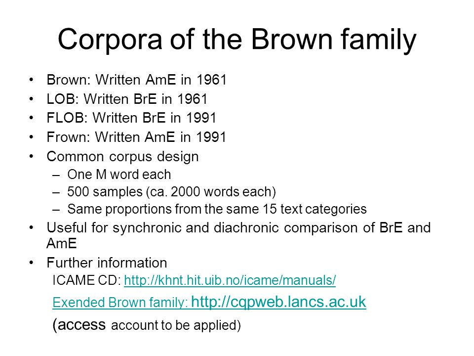 Corpora of the Brown family Brown: Written AmE in 1961 LOB: Written BrE in 1961 FLOB: Written BrE in 1991 Frown: Written AmE in 1991 Common corpus des
