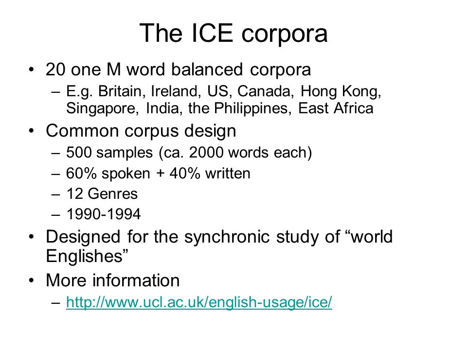The ICE corpora 20 one M word balanced corpora –E.g. Britain, Ireland, US, Canada, Hong Kong, Singapore, India, the Philippines, East Africa Common co