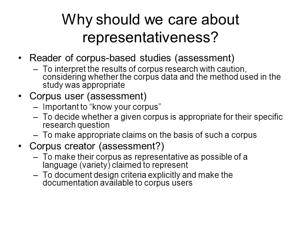 Why should we care about representativeness? Reader of corpus-based studies (assessment) –To interpret the results of corpus research with caution, co
