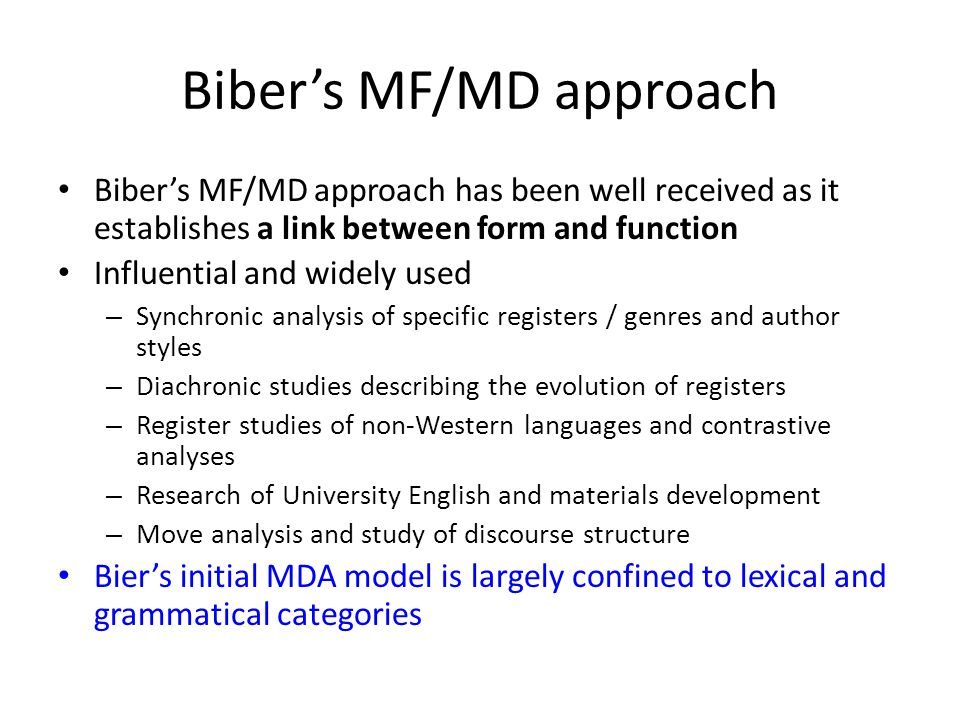 The enhanced MDA model Xiao (2009) seeks to enhance Bibers MDA by incorporating semantic components with grammatical categories – Wmatrix = CLAWS + USAS – A total of 141 linguistic features investigated 109 features retained in the final model – Five million words in 2,500 text samples, with one million words in 500 samples for each of the 5 varieties of English ICE – GB, HK, India, Singapore, the Philippines 300 spoken + 200 written samples 12 registers ranging from private conversation to academic writing [Xiao, R.