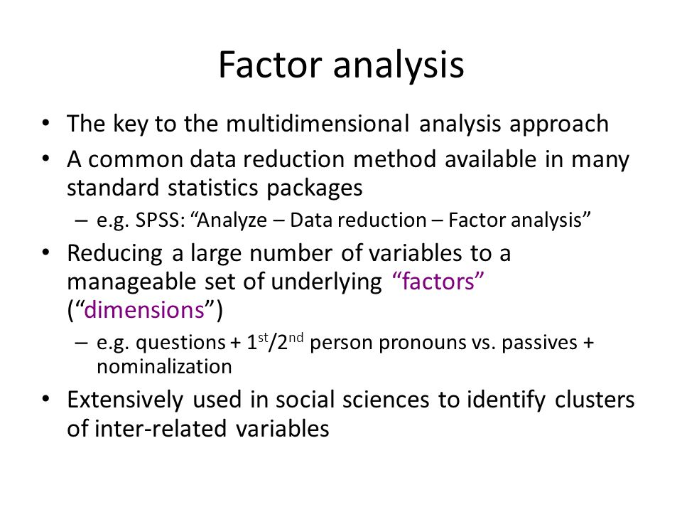 Methodological overview 1.Collect texts with register information 2.Collect a set of potential (functionally related) linguistic features to analyze (usually based on literature review) 3.Automatically tag texts with linguistic features, post- editing where necessary 4.Compute frequency of co-occurrence patterns of linguistic features using factor analysis Functional interpretation of co-occurrence patterns (i.e.