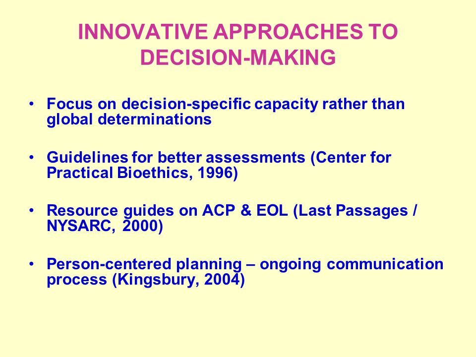 INNOVATIVE APPROACHES TO DECISION-MAKING Focus on decision-specific capacity rather than global determinations Guidelines for better assessments (Center for Practical Bioethics, 1996) Resource guides on ACP & EOL (Last Passages / NYSARC, 2000) Person-centered planning – ongoing communication process (Kingsbury, 2004)