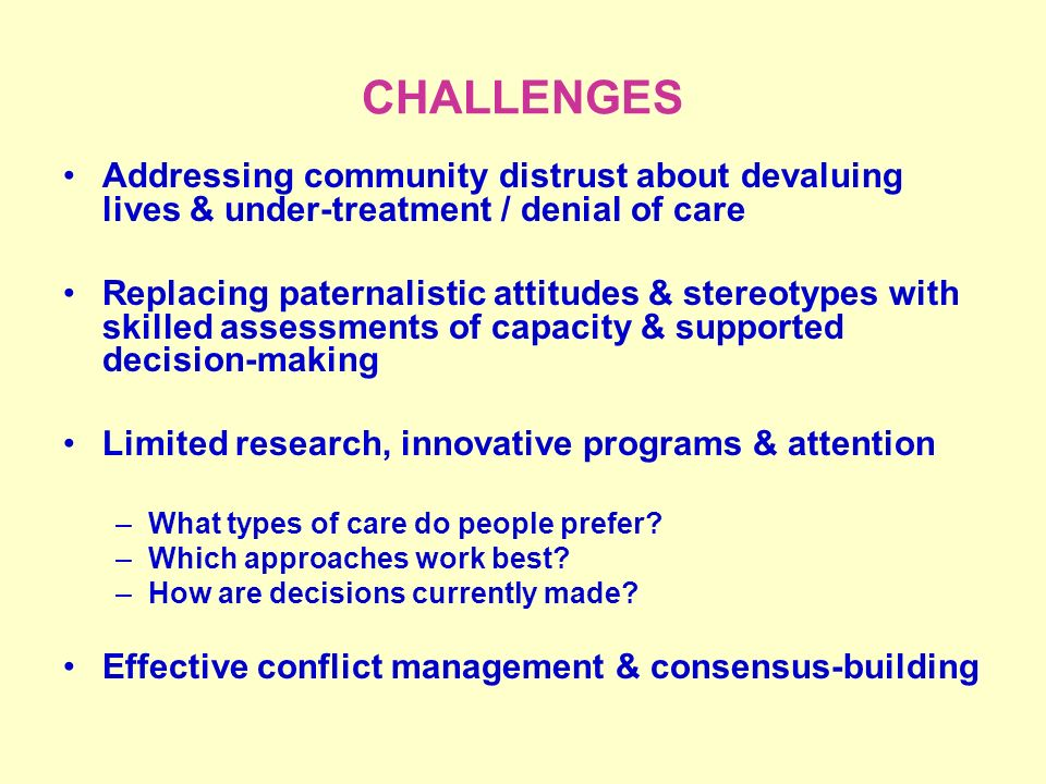 CHALLENGES Addressing community distrust about devaluing lives & under-treatment / denial of care Replacing paternalistic attitudes & stereotypes with skilled assessments of capacity & supported decision-making Limited research, innovative programs & attention –What types of care do people prefer.