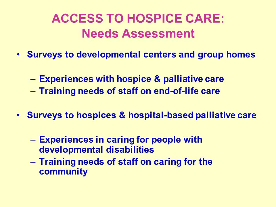 ACCESS TO HOSPICE CARE: Needs Assessment Surveys to developmental centers and group homes –Experiences with hospice & palliative care –Training needs of staff on end-of-life care Surveys to hospices & hospital-based palliative care –Experiences in caring for people with developmental disabilities –Training needs of staff on caring for the community