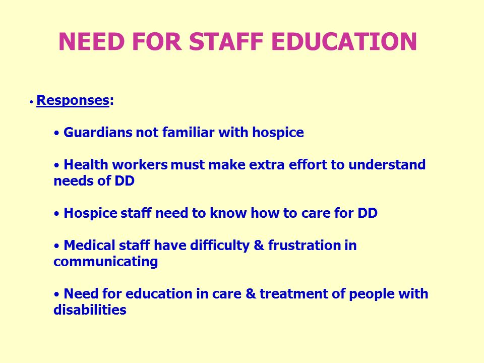 NEED FOR STAFF EDUCATION Responses: Guardians not familiar with hospice Health workers must make extra effort to understand needs of DD Hospice staff need to know how to care for DD Medical staff have difficulty & frustration in communicating Need for education in care & treatment of people with disabilities