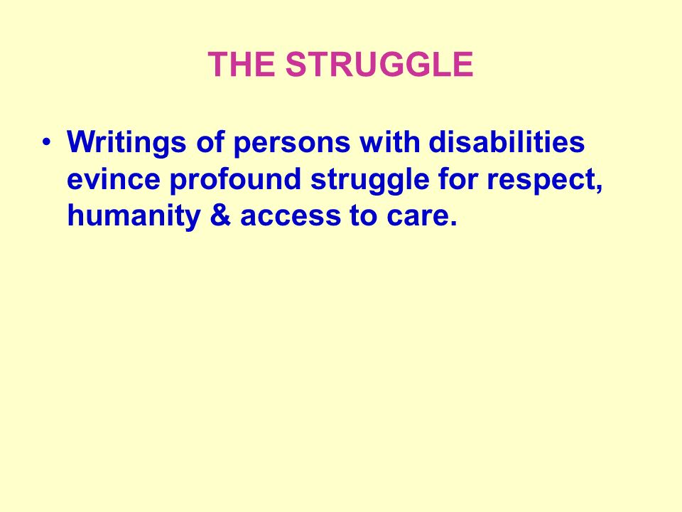 THE STRUGGLE Writings of persons with disabilities evince profound struggle for respect, humanity & access to care.