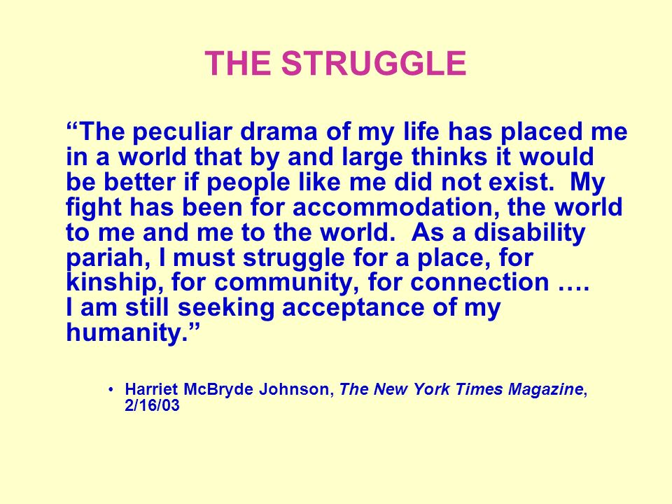 THE STRUGGLE The peculiar drama of my life has placed me in a world that by and large thinks it would be better if people like me did not exist.