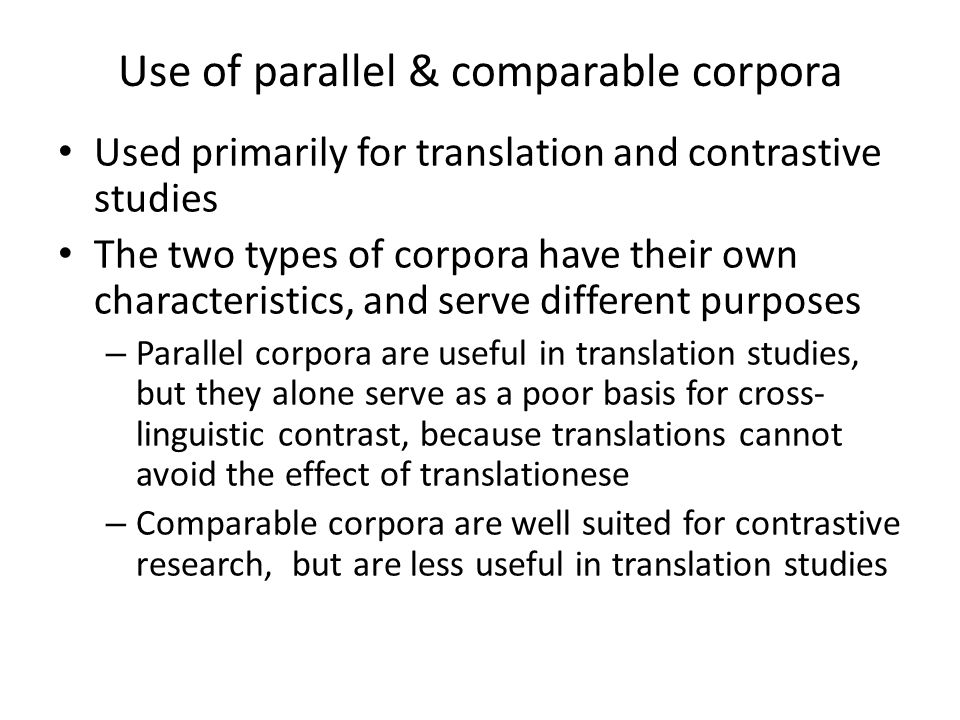 Use of parallel & comparable corpora Used primarily for translation and contrastive studies The two types of corpora have their own characteristics, a