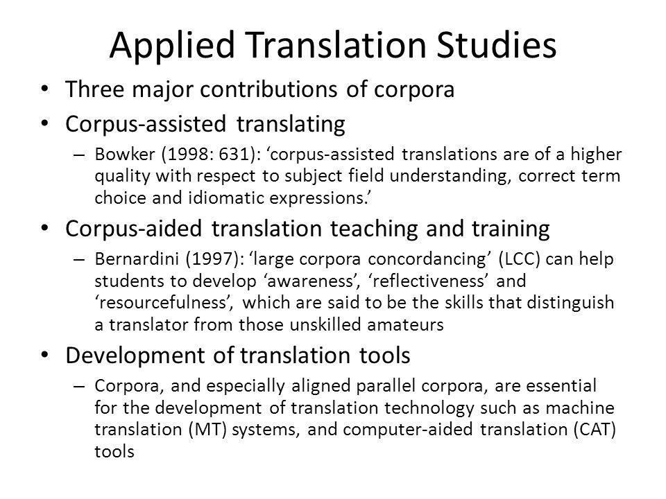 Applied Translation Studies Three major contributions of corpora Corpus-assisted translating – Bowker (1998: 631): corpus-assisted translations are of