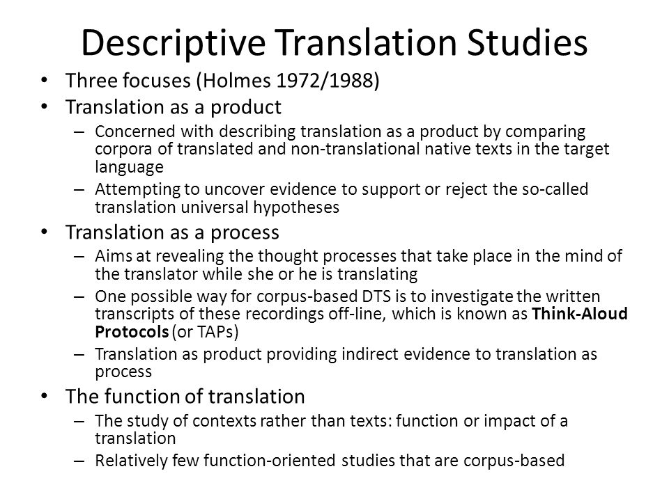 Descriptive Translation Studies Three focuses (Holmes 1972/1988) Translation as a product – Concerned with describing translation as a product by comp