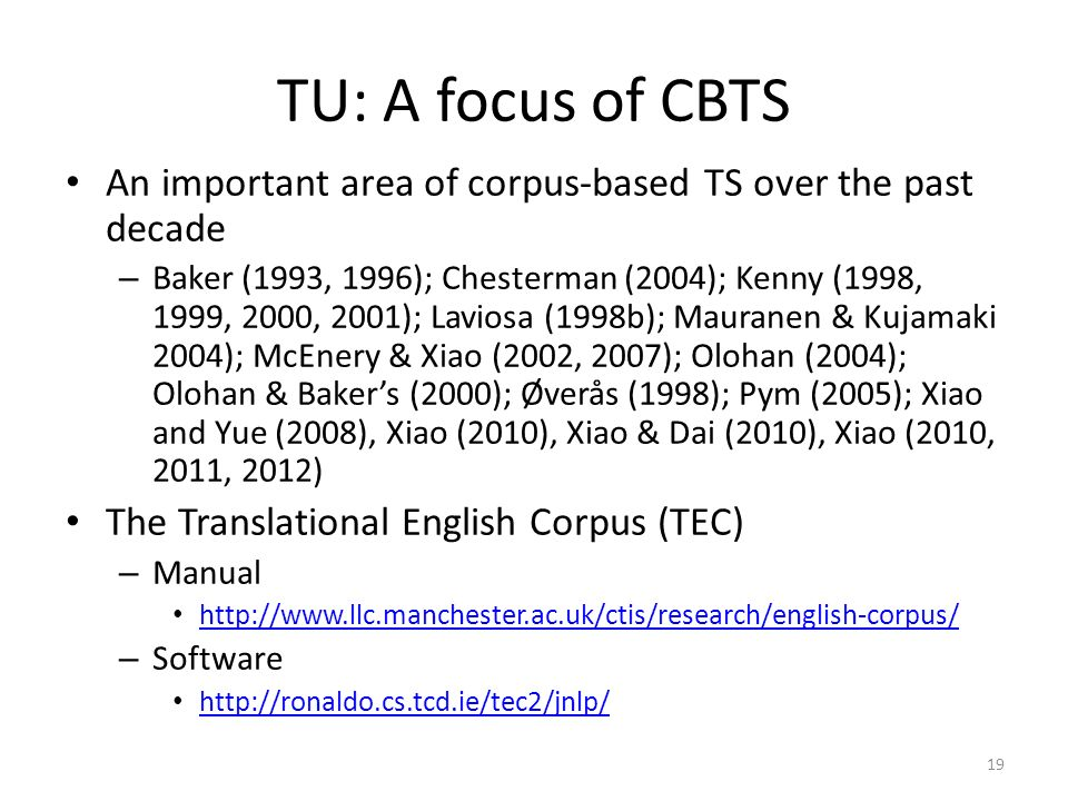 19 TU: A focus of CBTS An important area of corpus-based TS over the past decade – Baker (1993, 1996); Chesterman (2004); Kenny (1998, 1999, 2000, 200