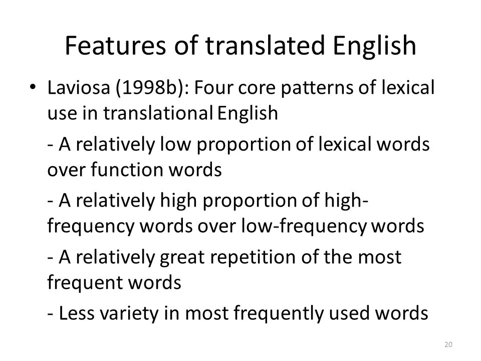 20 Features of translated English Laviosa (1998b): Four core patterns of lexical use in translational English - A relatively low proportion of lexical