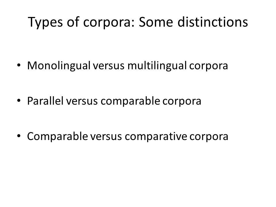 Types of corpora: Some distinctions Monolingual versus multilingual corpora Parallel versus comparable corpora Comparable versus comparative corpora