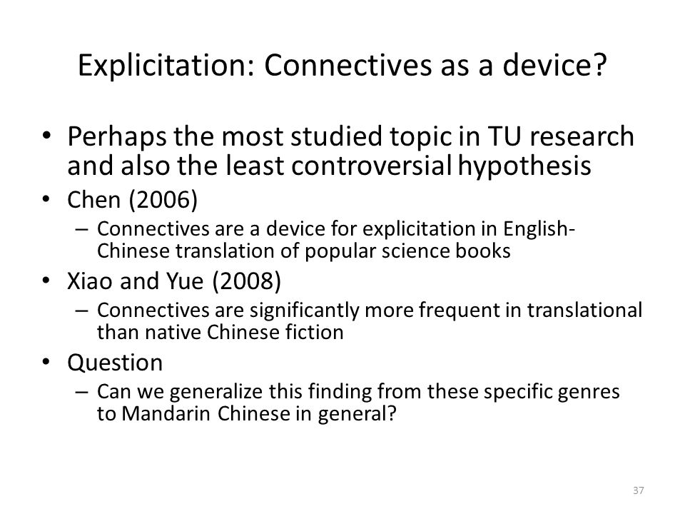 37 Explicitation: Connectives as a device? Perhaps the most studied topic in TU research and also the least controversial hypothesis Chen (2006) – Con