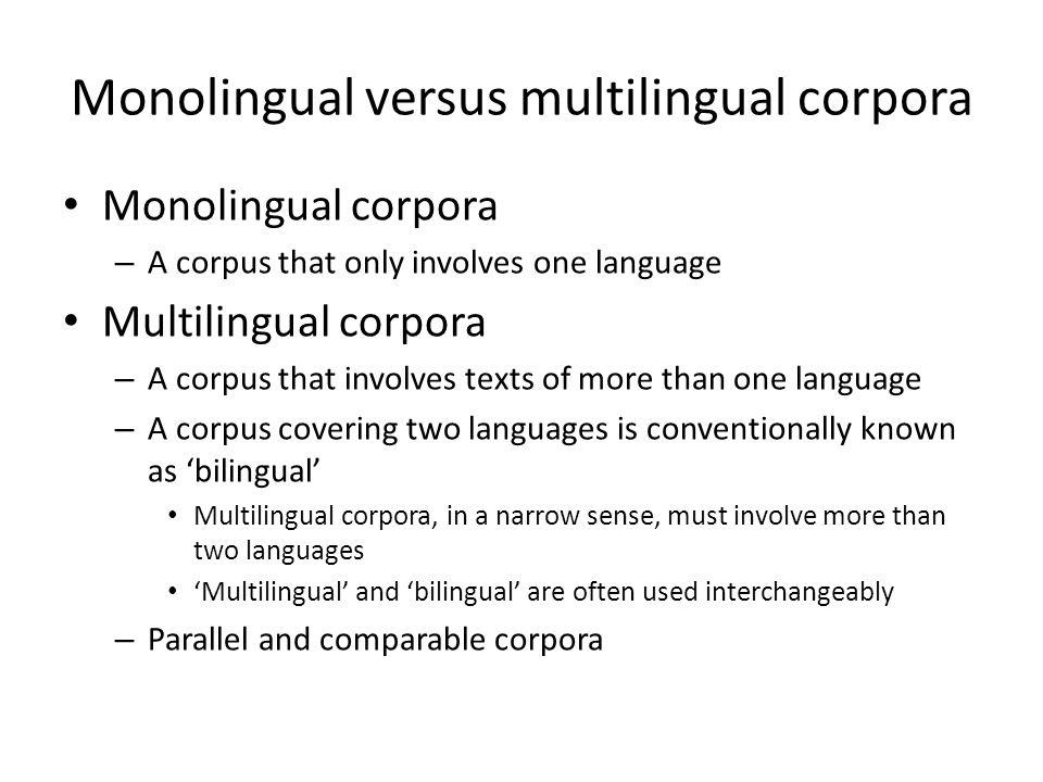 Monolingual versus multilingual corpora Monolingual corpora – A corpus that only involves one language Multilingual corpora – A corpus that involves t