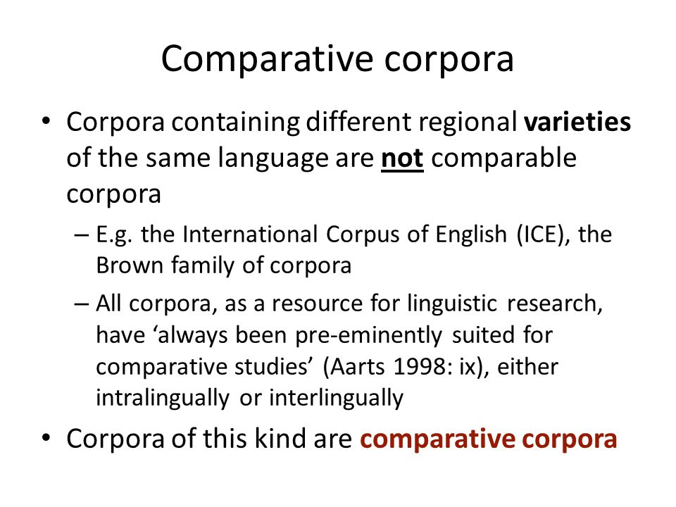Comparative corpora Corpora containing different regional varieties of the same language are not comparable corpora – E.g. the International Corpus of