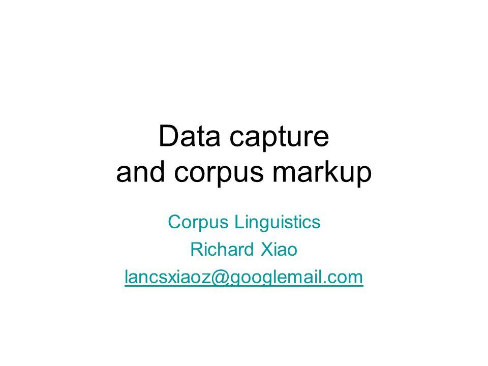 Data capture and corpus markup Corpus Linguistics Richard Xiao lancsxiaoz@googlemail.com