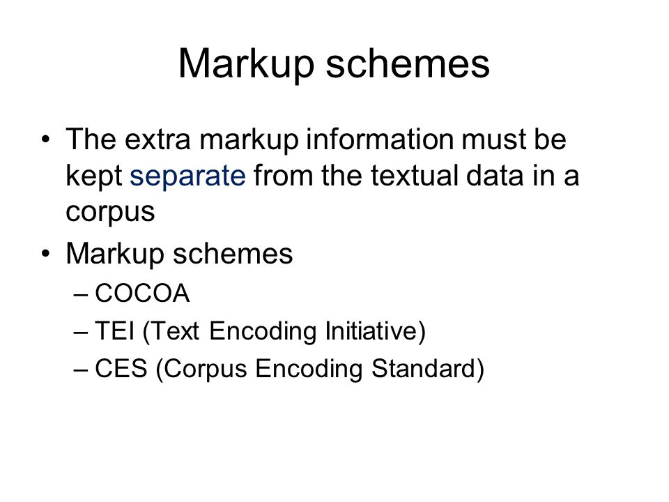 Markup schemes The extra markup information must be kept separate from the textual data in a corpus Markup schemes –COCOA –TEI (Text Encoding Initiati