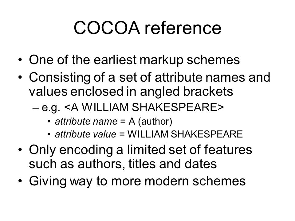 COCOA reference One of the earliest markup schemes Consisting of a set of attribute names and values enclosed in angled brackets –e.g. attribute name