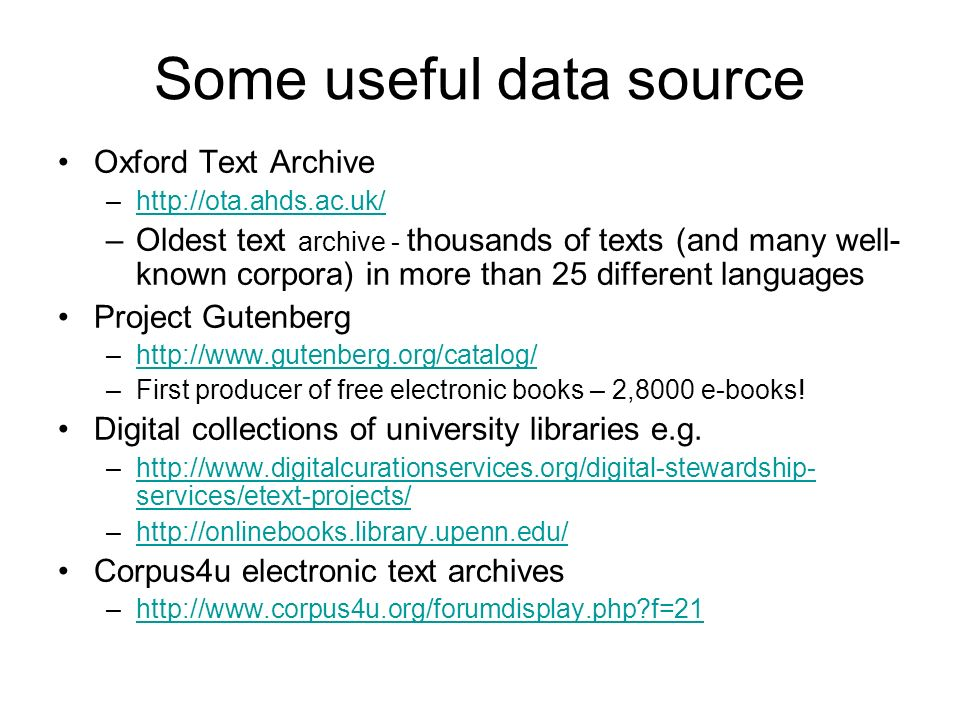 Some useful data source Oxford Text Archive –http://ota.ahds.ac.uk/http://ota.ahds.ac.uk/ –Oldest text archive - thousands of texts (and many well- kn