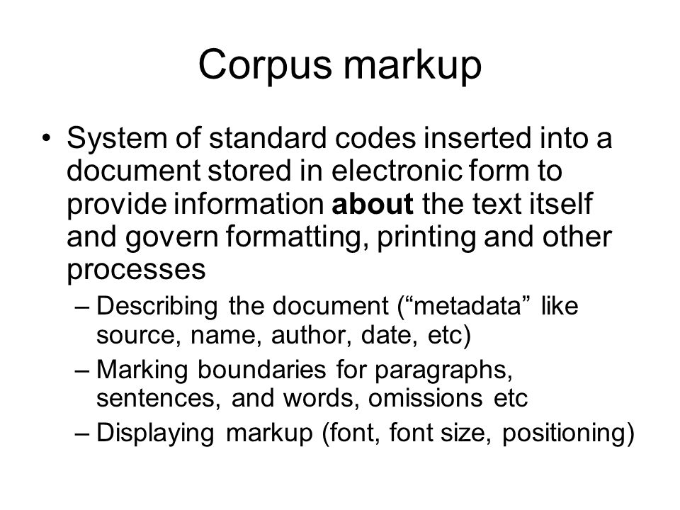 Corpus markup System of standard codes inserted into a document stored in electronic form to provide information about the text itself and govern form