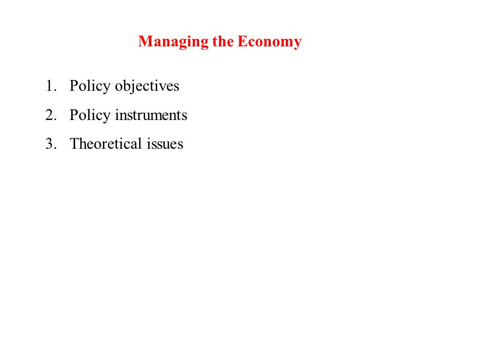 Managing the Economy 1.Policy objectives 2.Policy instruments 3.Theoretical issues