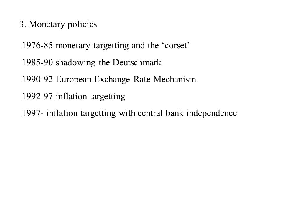 3. Monetary policies 1976-85 monetary targetting and the corset 1985-90 shadowing the Deutschmark 1990-92 European Exchange Rate Mechanism 1992-97 inf