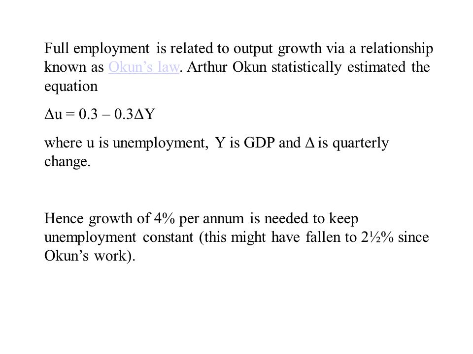 Full employment is related to output growth via a relationship known as Okuns law. Arthur Okun statistically estimated the equationOkuns law Δu = 0.3
