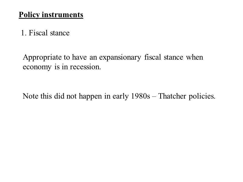Policy instruments 1. Fiscal stance Appropriate to have an expansionary fiscal stance when economy is in recession. Note this did not happen in early