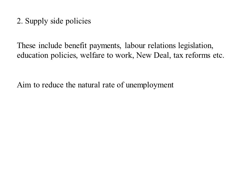 2. Supply side policies These include benefit payments, labour relations legislation, education policies, welfare to work, New Deal, tax reforms etc.