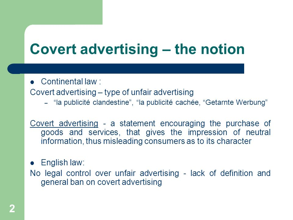 2 Covert advertising – the notion Continental law : Covert advertising – type of unfair advertising – la publicité clandestine, la publicité cachée, Getarnte Werbung Covert advertising - a statement encouraging the purchase of goods and services, that gives the impression of neutral information, thus misleading consumers as to its character English law: No legal control over unfair advertising - lack of definition and general ban on covert advertising