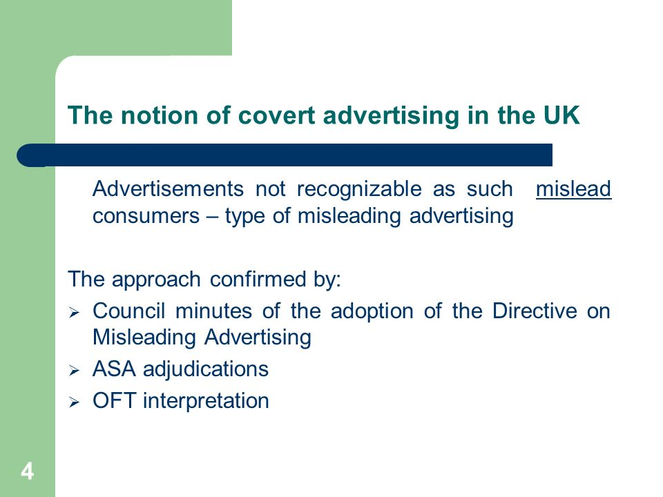 4 The notion of covert advertising in the UK Advertisements not recognizable as such mislead consumers – type of misleading advertising The approach confirmed by: Council minutes of the adoption of the Directive on Misleading Advertising ASA adjudications OFT interpretation
